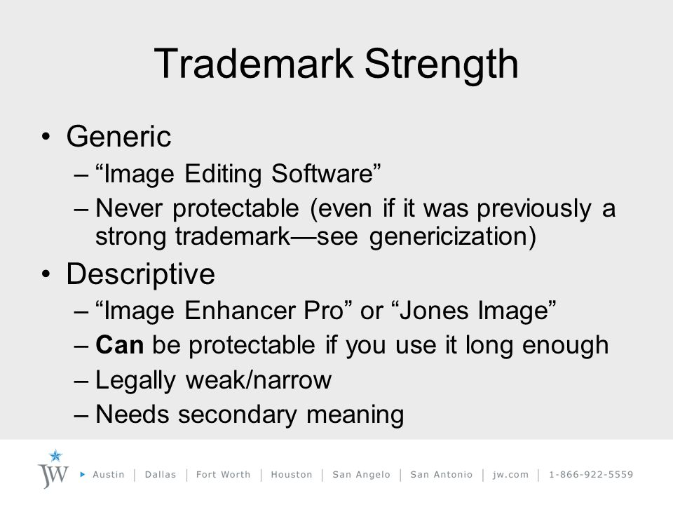 Trademark Strength Generic – Image Editing Software –Never protectable (even if it was previously a strong trademark—see genericization) Descriptive – Image Enhancer Pro or Jones Image –Can be protectable if you use it long enough –Legally weak/narrow –Needs secondary meaning