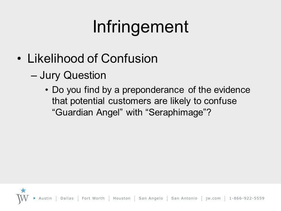 Infringement Likelihood of Confusion –Jury Question Do you find by a preponderance of the evidence that potential customers are likely to confuse Guardian Angel with Seraphimage