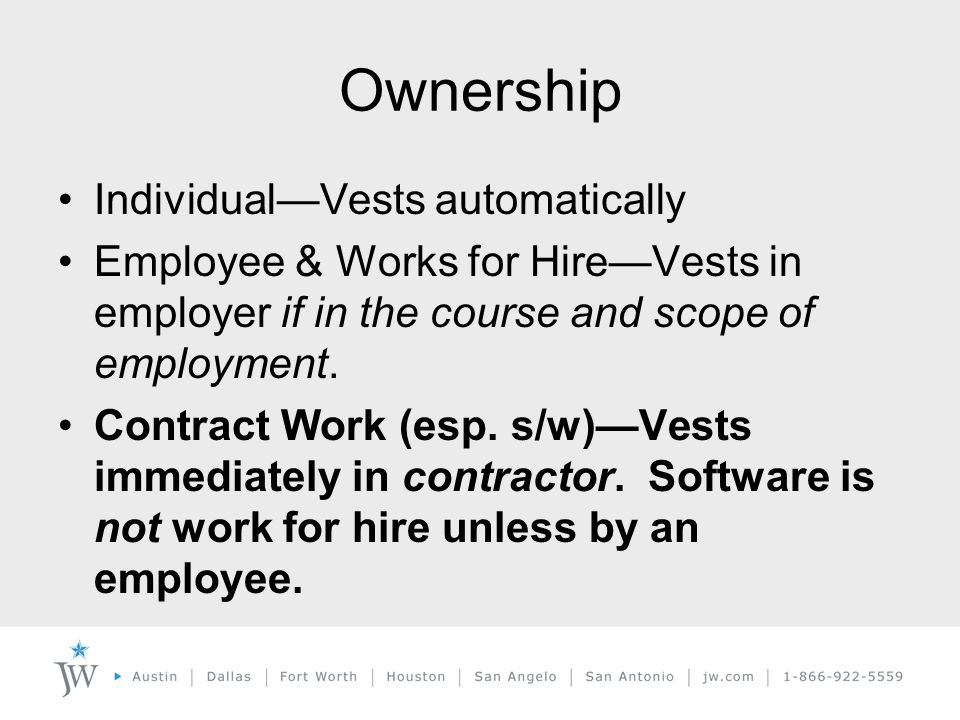 Ownership Individual—Vests automatically Employee & Works for Hire—Vests in employer if in the course and scope of employment.