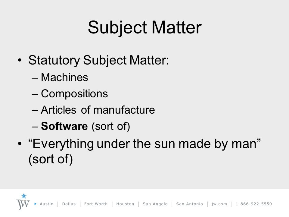 Subject Matter Statutory Subject Matter: –Machines –Compositions –Articles of manufacture –Software (sort of) Everything under the sun made by man (sort of)