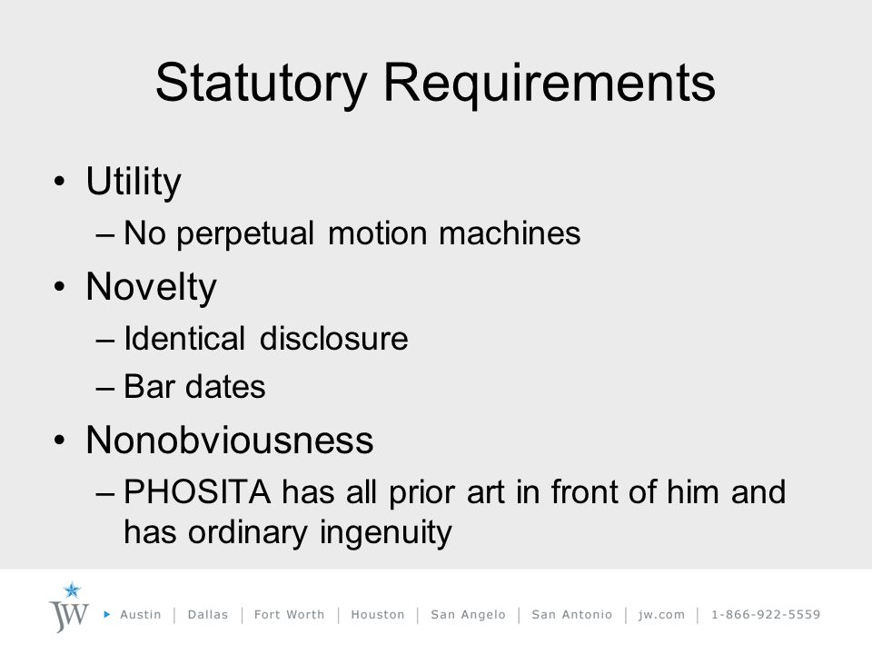 Statutory Requirements Utility –No perpetual motion machines Novelty –Identical disclosure –Bar dates Nonobviousness –PHOSITA has all prior art in front of him and has ordinary ingenuity