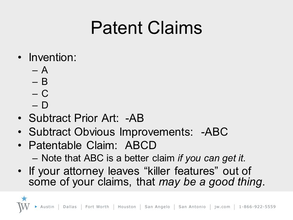 Patent Claims Invention: –A –B –C –D Subtract Prior Art: -AB Subtract Obvious Improvements: -ABC Patentable Claim: ABCD –Note that ABC is a better claim if you can get it.