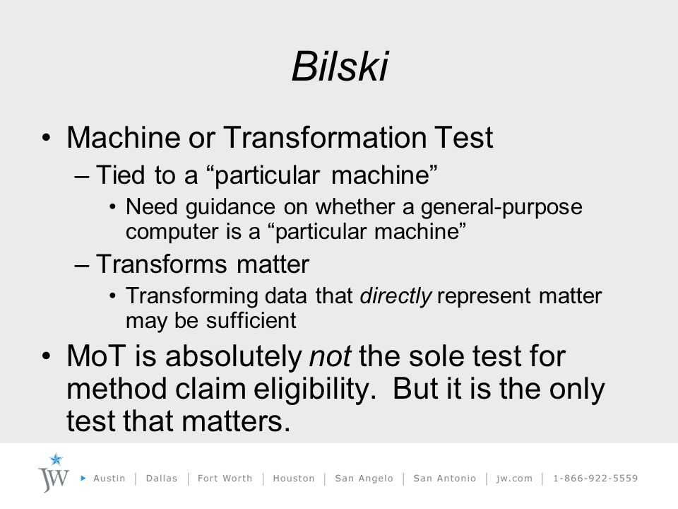 Bilski Machine or Transformation Test –Tied to a particular machine Need guidance on whether a general-purpose computer is a particular machine –Transforms matter Transforming data that directly represent matter may be sufficient MoT is absolutely not the sole test for method claim eligibility.