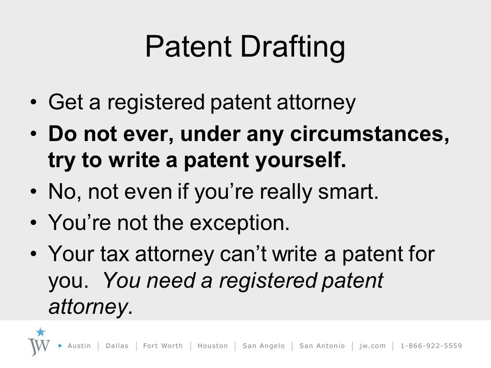 Patent Drafting Get a registered patent attorney Do not ever, under any circumstances, try to write a patent yourself.
