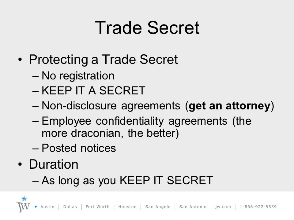 Trade Secret Protecting a Trade Secret –No registration –KEEP IT A SECRET –Non-disclosure agreements (get an attorney) –Employee confidentiality agreements (the more draconian, the better) –Posted notices Duration –As long as you KEEP IT SECRET