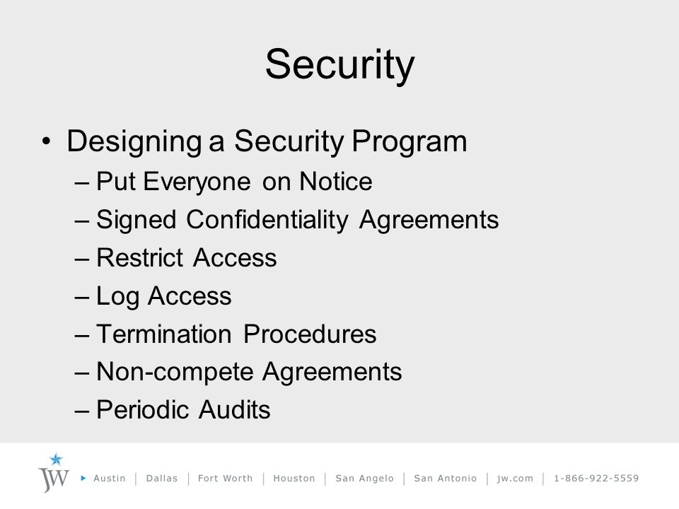 Security Designing a Security Program –Put Everyone on Notice –Signed Confidentiality Agreements –Restrict Access –Log Access –Termination Procedures –Non-compete Agreements –Periodic Audits