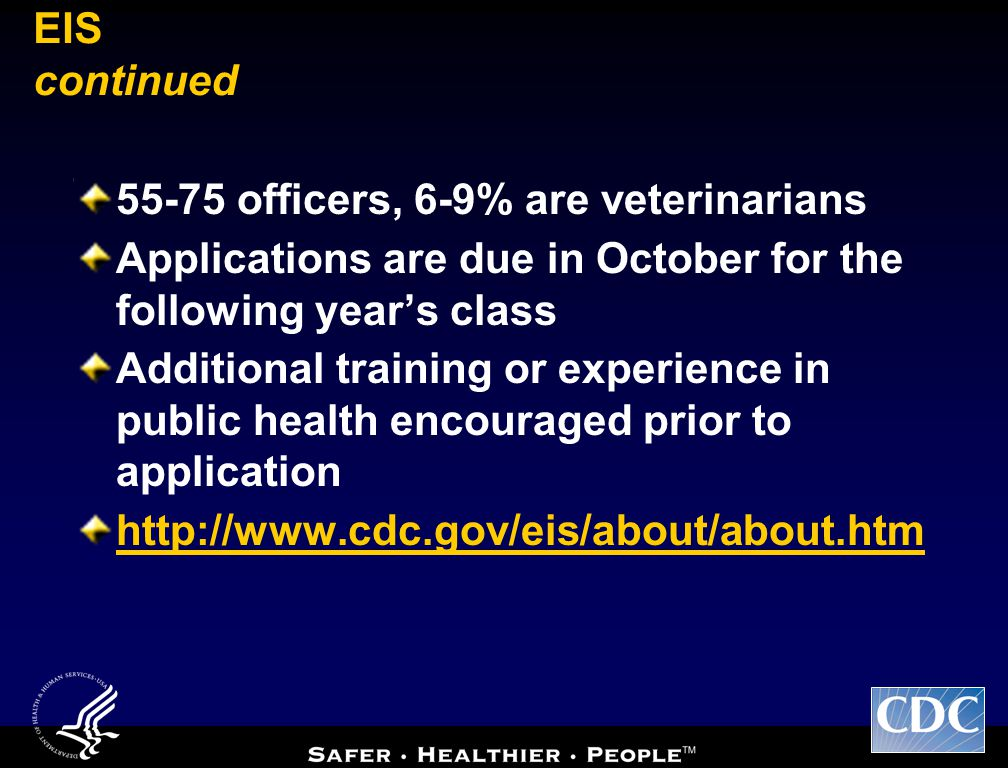 EIS continued 55-75 officers, 6-9% are veterinarians Applications are due in October for the following year's class Additional training or experience in public health encouraged prior to application http://www.cdc.gov/eis/about/about.htm