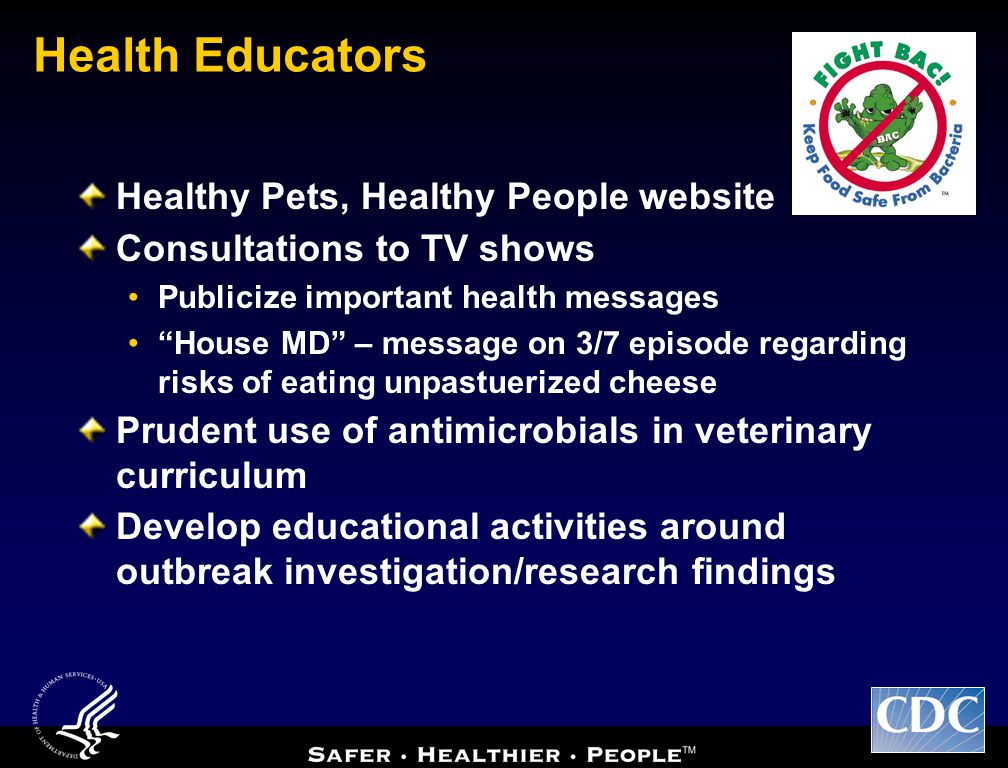 Health Educators Healthy Pets, Healthy People website Consultations to TV shows Publicize important health messages House MD – message on 3/7 episode regarding risks of eating unpastuerized cheese Prudent use of antimicrobials in veterinary curriculum Develop educational activities around outbreak investigation/research findings