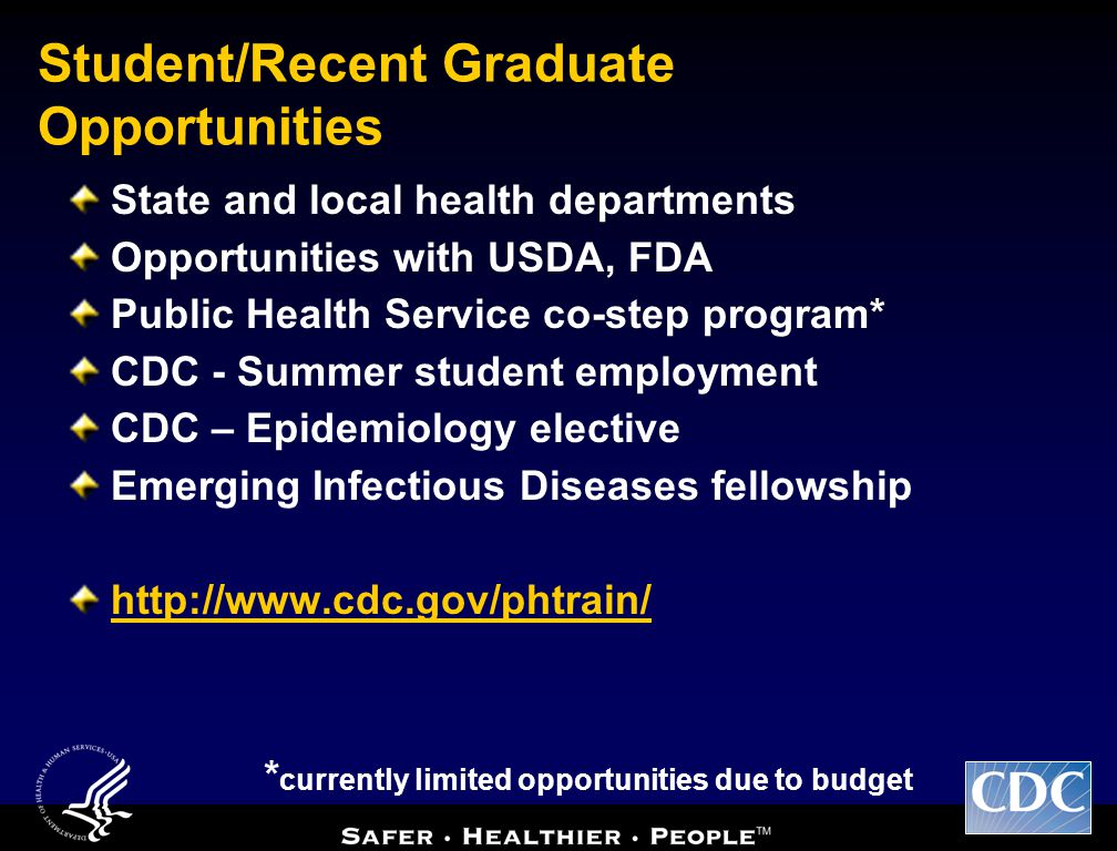 Student/Recent Graduate Opportunities State and local health departments Opportunities with USDA, FDA Public Health Service co-step program* CDC - Summer student employment CDC – Epidemiology elective Emerging Infectious Diseases fellowship http://www.cdc.gov/phtrain/ * currently limited opportunities due to budget
