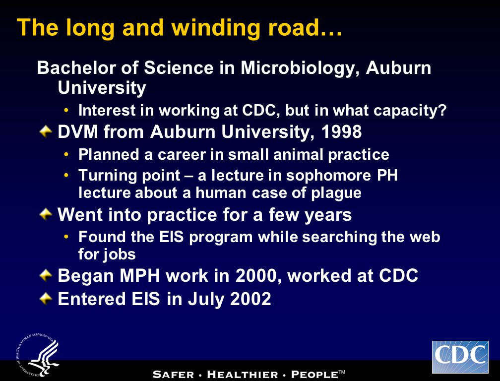 The long and winding road… Bachelor of Science in Microbiology, Auburn University Interest in working at CDC, but in what capacity.