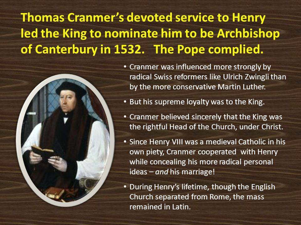 Thomas Cranmer's devoted service to Henry led the King to nominate him to be Archbishop of Canterbury in 1532. The Pope complied. Cranmer was influenc