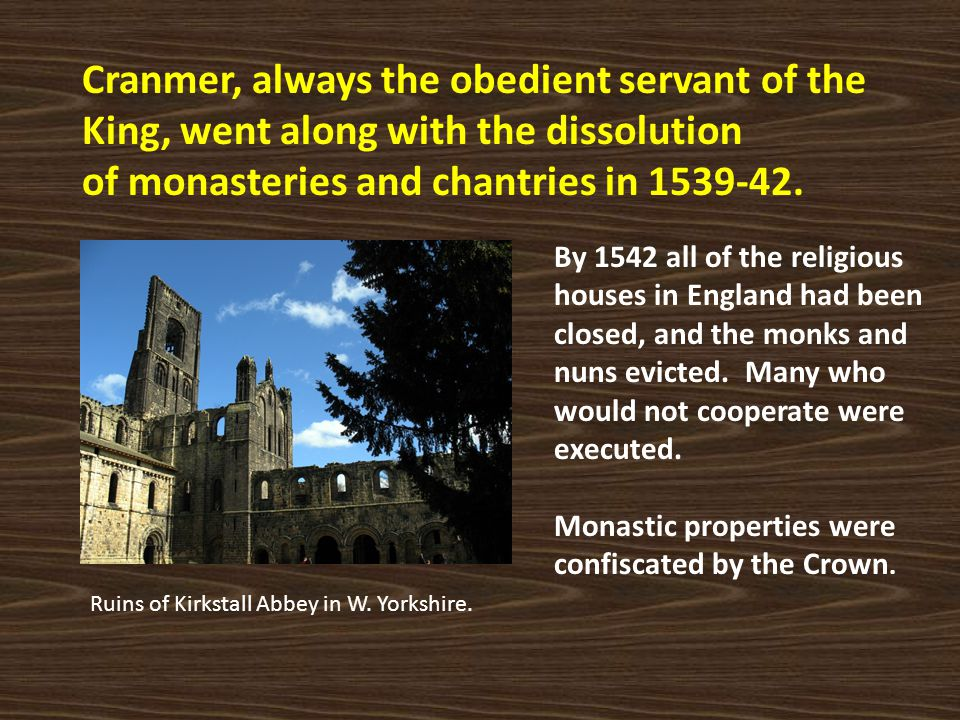 Cranmer, always the obedient servant of the King, went along with the dissolution of monasteries and chantries in 1539-42. Ruins of Kirkstall Abbey in