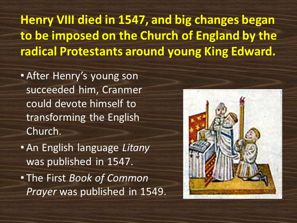 Henry VIII died in 1547, and big changes began to be imposed on the Church of England by the radical Protestants around young King Edward. After Henry