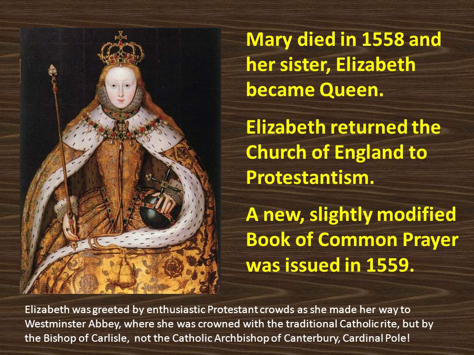 Mary died in 1558 and her sister, Elizabeth became Queen. Elizabeth returned the Church of England to Protestantism. A new, slightly modified Book of