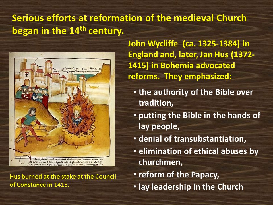 Serious efforts at reformation of the medieval Church began in the 14 th century. John Wycliffe (ca. 1325-1384) in England and, later, Jan Hus (1372-