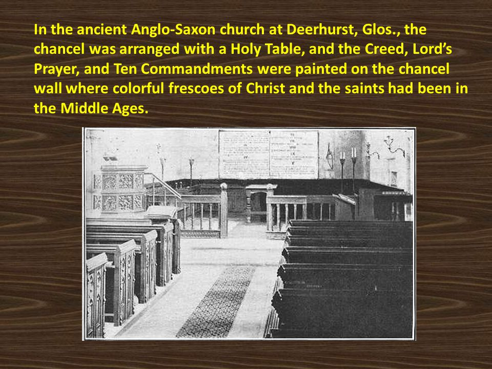 In the ancient Anglo-Saxon church at Deerhurst, Glos., the chancel was arranged with a Holy Table, and the Creed, Lord's Prayer, and Ten Commandments