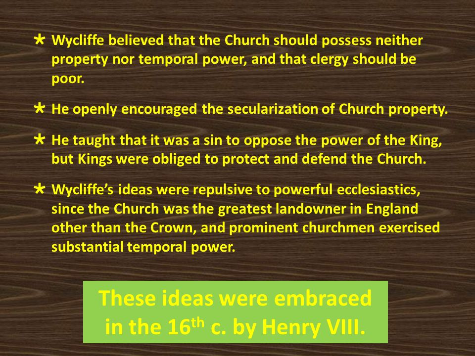  Wycliffe believed that the Church should possess neither property nor temporal power, and that clergy should be poor.  He openly encouraged the sec