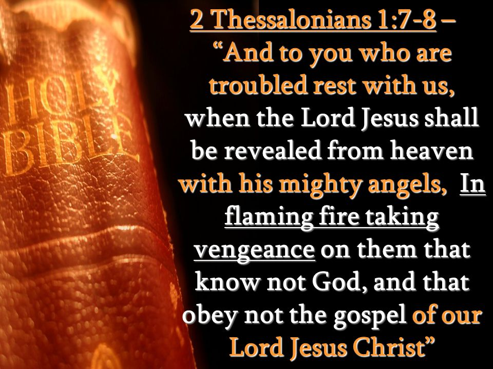 "2 Thessalonians 1:7-8 – ""And to you who are troubled rest with us, when the Lord Jesus shall be revealed from heaven with his mighty angels, In flamin"