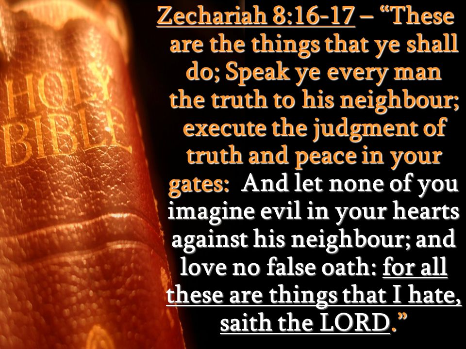 "Zechariah 8:16-17 – ""These are the things that ye shall do; Speak ye every man the truth to his neighbour; execute the judgment of truth and peace in"