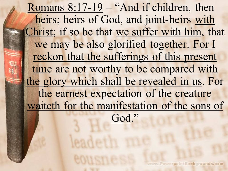 "Romans 8:17-19 – ""And if children, then heirs; heirs of God, and joint-heirs with Christ; if so be that we suffer with him, that we may be also glorif"