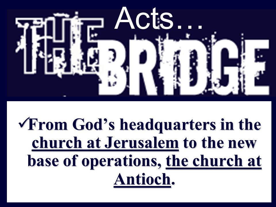 Acts… From God's headquarters in the church at Jerusalem to the new base of operations, the church at Antioch. From God's headquarters in the church a