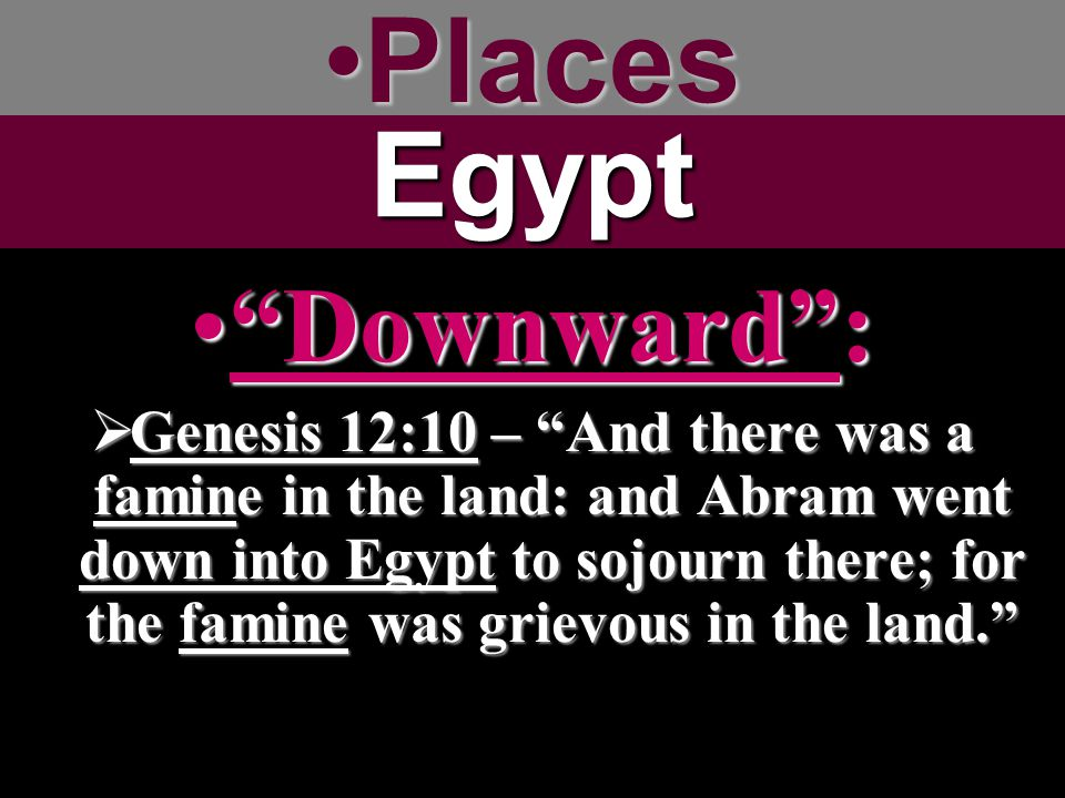 "PlacesPlacesEgypt ""Downward"":""Downward"":  Genesis 12:10 – ""And there was a famine in the land: and Abram went down into Egypt to sojourn there; for t"