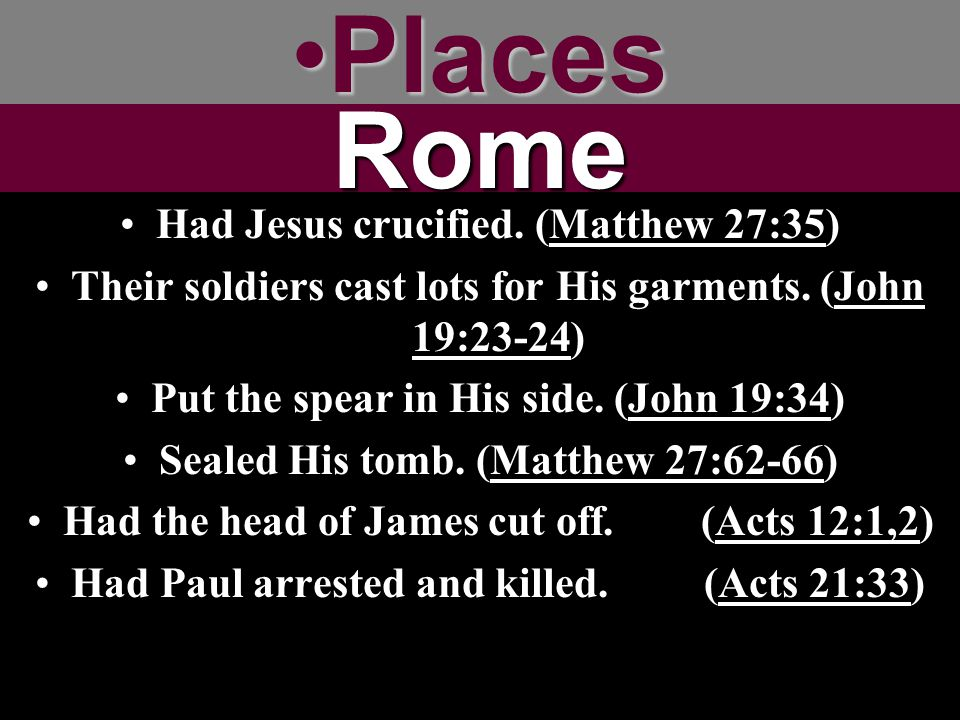 PlacesPlacesRome Had Jesus crucified. (Matthew 27:35) Their soldiers cast lots for His garments. (John 19:23-24) Put the spear in His side. (John 19:3