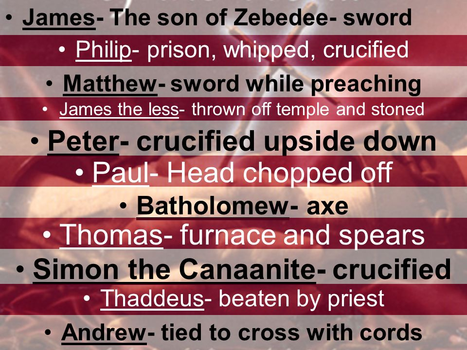 James- The son of Zebedee- sword Philip- prison, whipped, crucified Matthew- sword while preaching James the less- thrown off temple and stoned Peter-