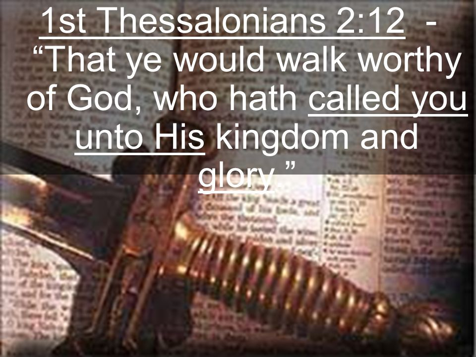 "1st Thessalonians 2:12 - ""That ye would walk worthy of God, who hath called you unto His kingdom and glory."""