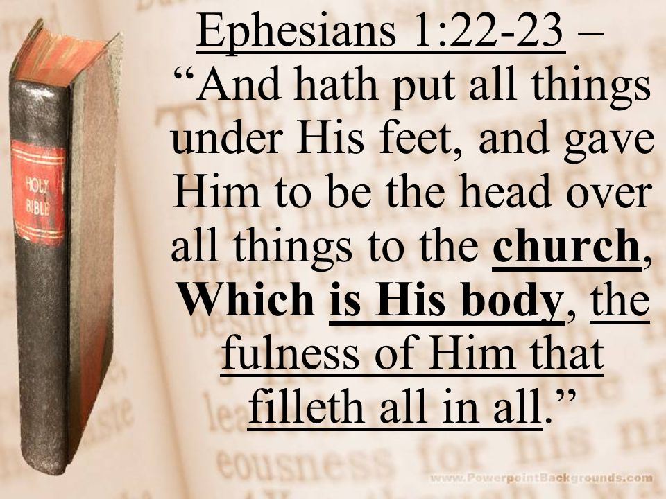 "Ephesians 1:22-23 – ""And hath put all things under His feet, and gave Him to be the head over all things to the church, Which is His body, the fulness"