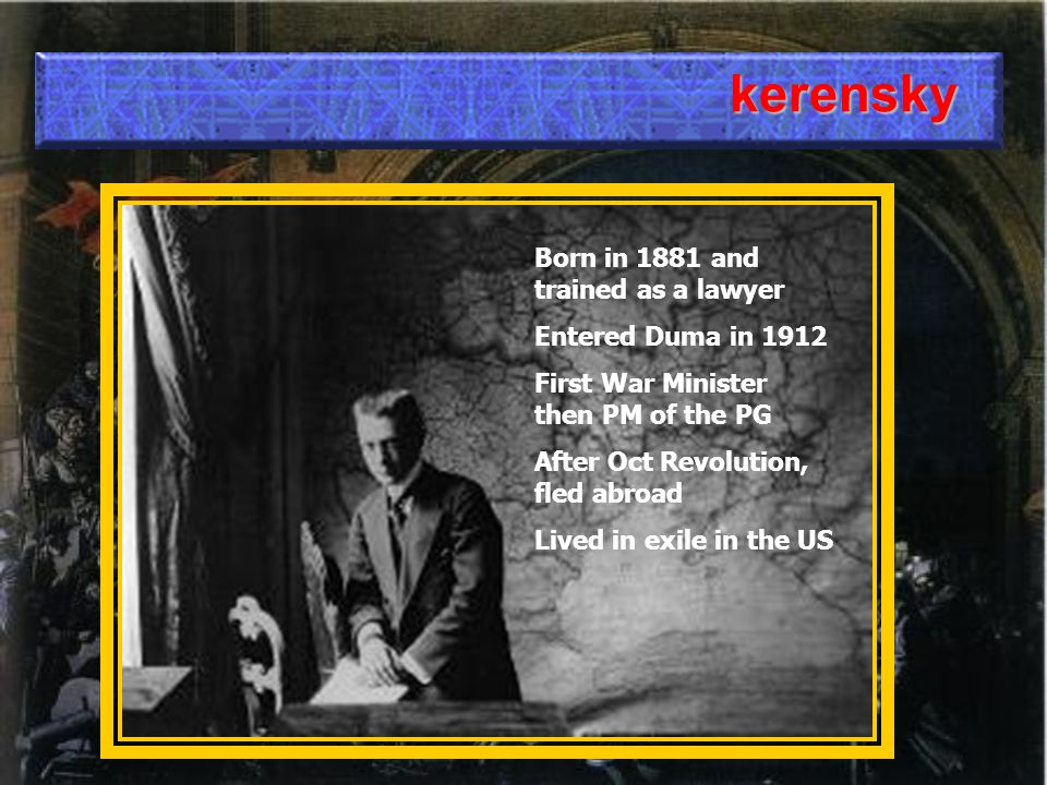 kerensky Born in 1881 and trained as a lawyer Entered Duma in 1912 First War Minister then PM of the PG After Oct Revolution, fled abroad Lived in exile in the US