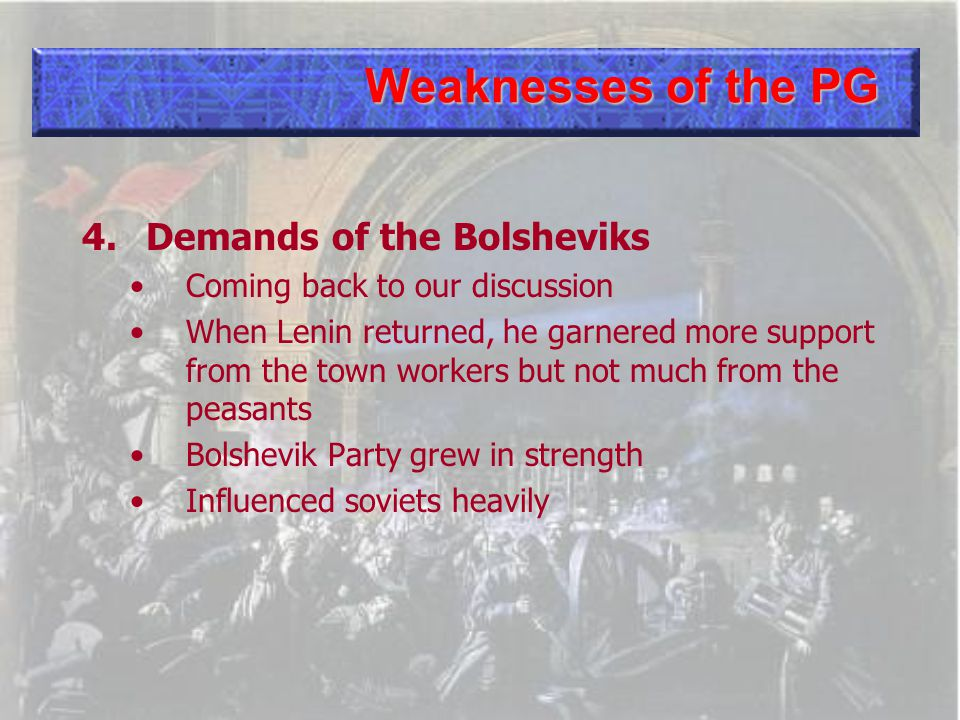 Weaknesses of the PG 4.Demands of the Bolsheviks Coming back to our discussion When Lenin returned, he garnered more support from the town workers but not much from the peasants Bolshevik Party grew in strength Influenced soviets heavily