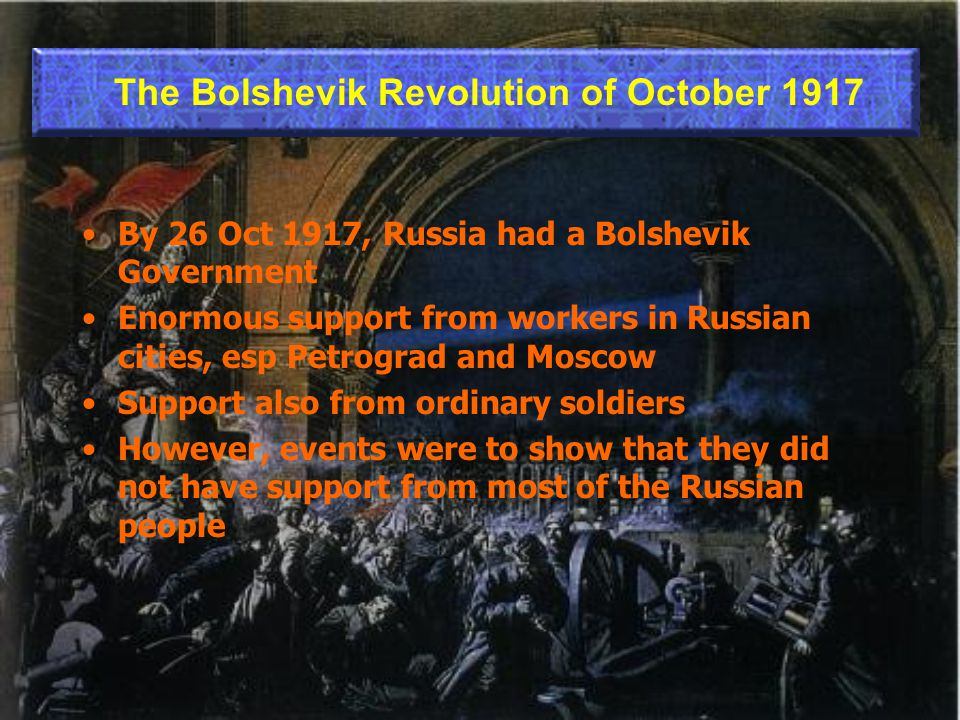 By 26 Oct 1917, Russia had a Bolshevik Government Enormous support from workers in Russian cities, esp Petrograd and Moscow Support also from ordinary soldiers However, events were to show that they did not have support from most of the Russian people The Bolshevik Revolution of October 1917