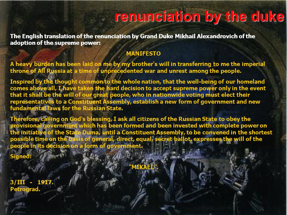 renunciation by the duke The English translation of the renunciation by Grand Duke Mikhail Alexandrovich of the adoption of the supreme power: MANIFESTO A heavy burden has been laid on me by my brother s will in transferring to me the imperial throne of All Russia at a time of unprecedented war and unrest among the people.