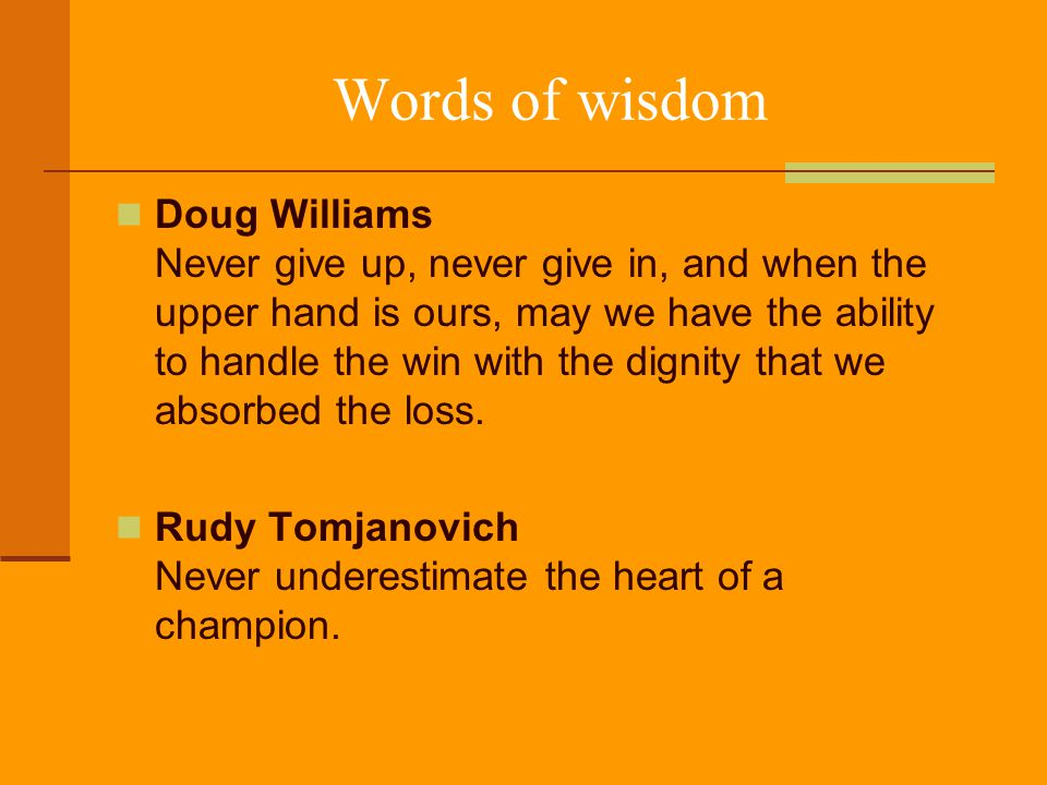 Words of wisdom Doug Williams Never give up, never give in, and when the upper hand is ours, may we have the ability to handle the win with the dignity that we absorbed the loss.