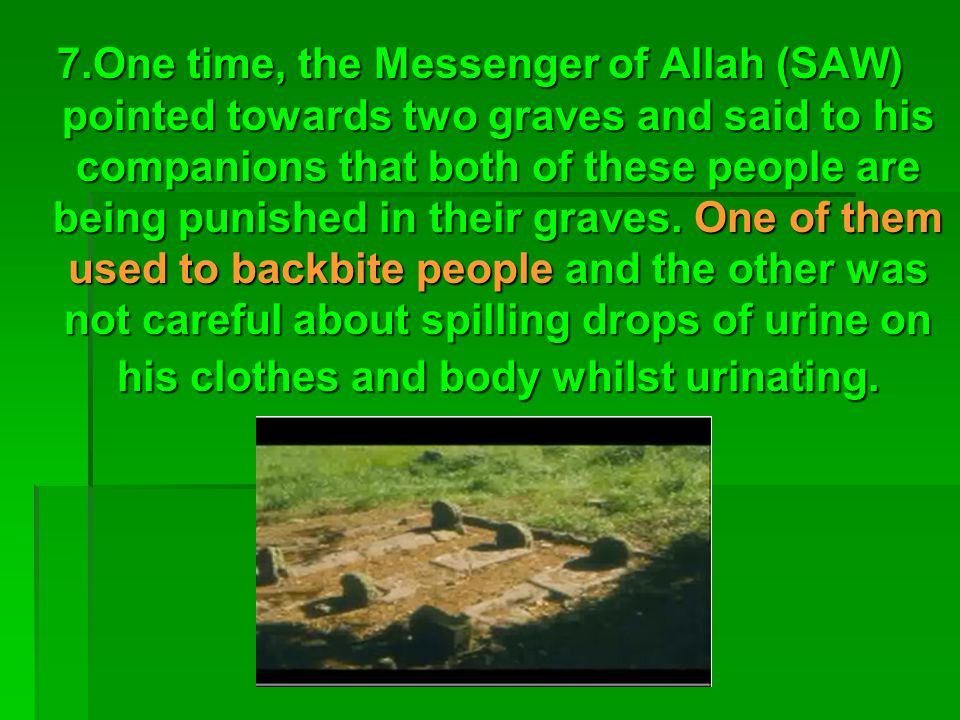 7.One time, the Messenger of Allah (SAW) pointed towards two graves and said to his companions that both of these people are being punished in their g
