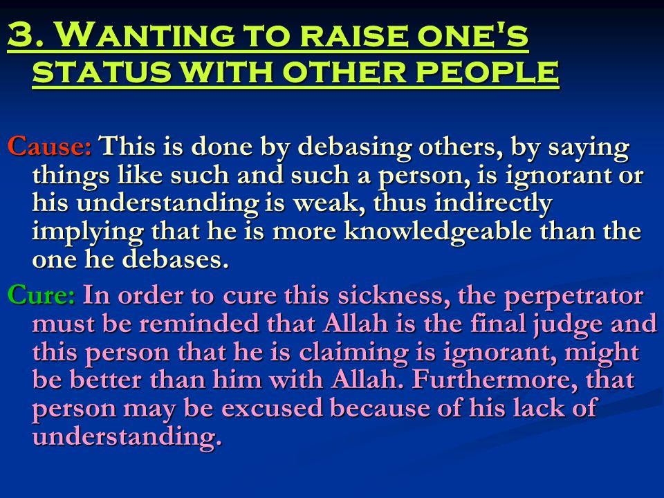 3. Wanting to raise one's status with other people Cause: This is done by debasing others, by saying things like such and such a person, is ignorant o