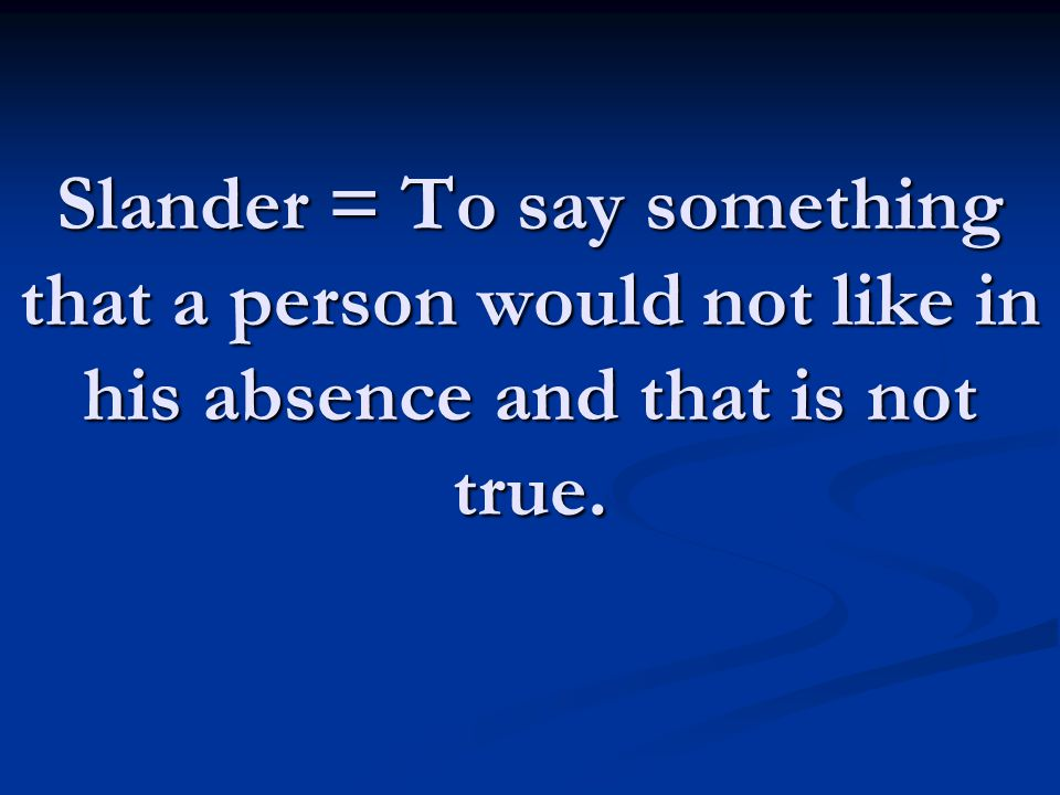 Slander = To say something that a person would not like in his absence and that is not true.