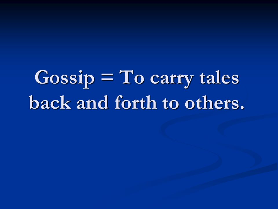 Gossip = To carry tales back and forth to others.