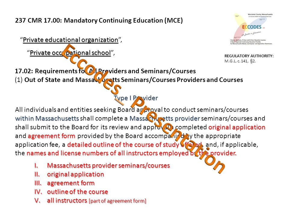 237 CMR 17.00: Mandatory Continuing Education (MCE) Private educational organization Private educational organization , Private occupational school Private occupational school , 17.02: Requirements for All Providers and Seminars/Courses (1) Out of State and Massachusetts Seminars/Courses Providers and Courses within Massachusetts Massachusetts provider original application agreement form detailed outline of the course of study offered names and license numbers of all instructors employed by the provider.