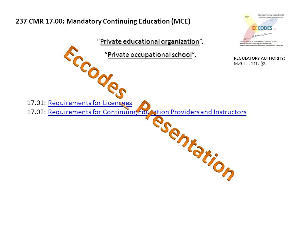 237 CMR 17.00: Mandatory Continuing Education (MCE) Private educational organization Private educational organization , Private occupational school Private occupational school , 17.01: Requirements for LicenseesRequirements for Licensees 17.02: Requirements for Continuing Education Providers and InstructorsRequirements for Continuing Education Providers and Instructors REGULATORY AUTHORITY: M.G.L.