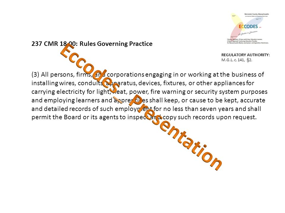 237 CMR 18.00: Rules Governing Practice (3) All persons, firms, and corporations engaging in or working at the business of installing wires, conduits, apparatus, devices, fixtures, or other appliances for carrying electricity for light, heat, power, fire warning or security system purposes and employing learners and apprentices shall keep, or cause to be kept, accurate and detailed records of such employment for no less than seven years and shall permit the Board or its agents to inspect and copy such records upon request.