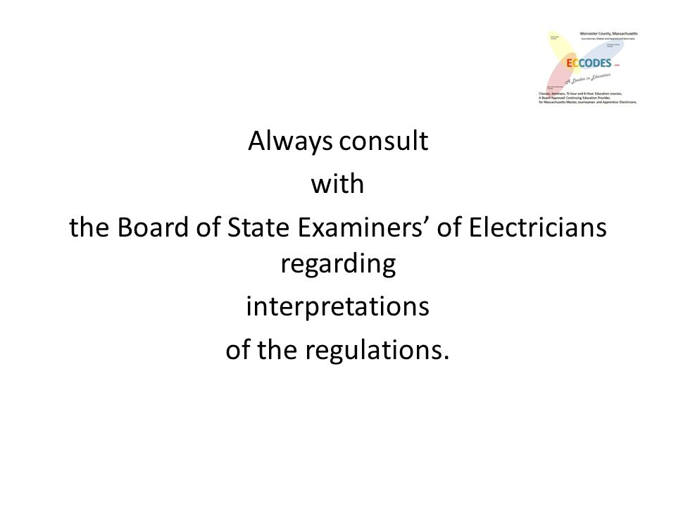 Always consult with the Board of State Examiners' of Electricians regarding interpretations of the regulations.