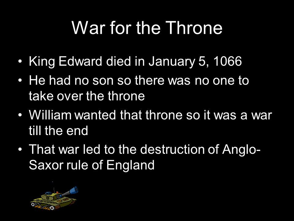 War for the Throne King Edward died in January 5, 1066 He had no son so there was no one to take over the throne William wanted that throne so it was a war till the end That war led to the destruction of Anglo- Saxor rule of England