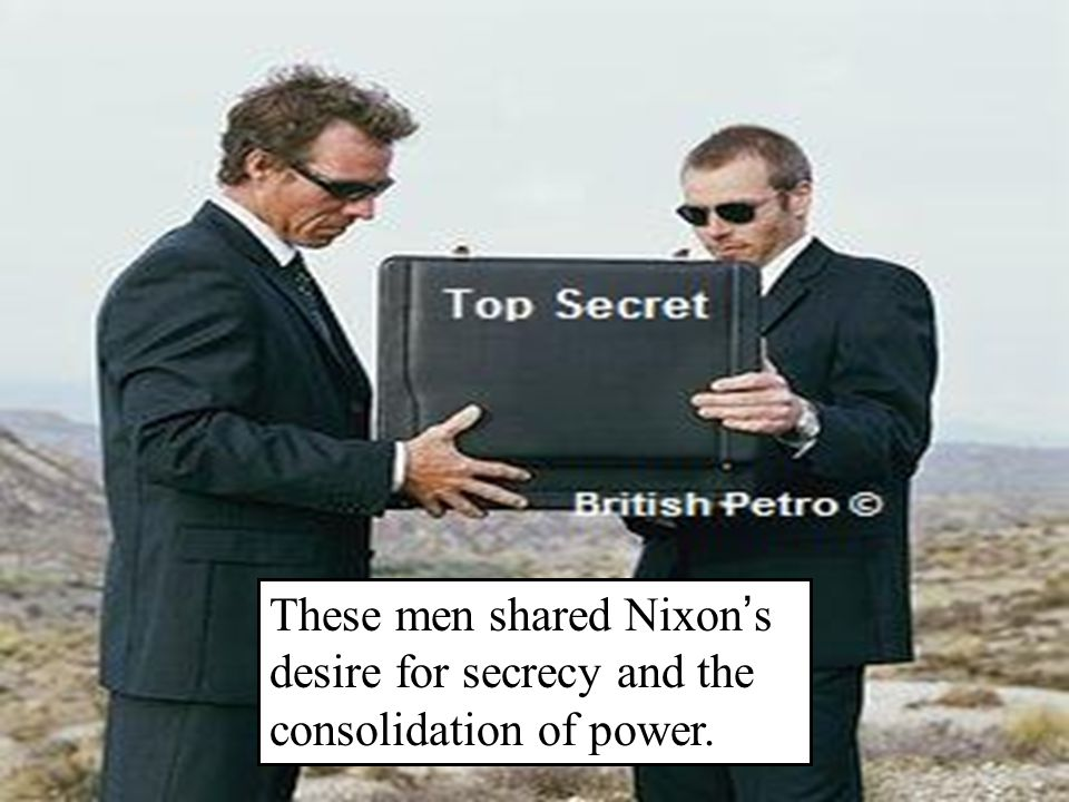 These men shared Nixon ' s desire for secrecy and the consolidation of power.