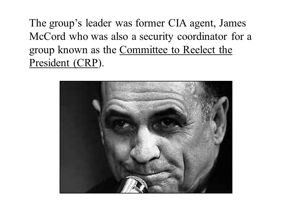 The group's leader was former CIA agent, James McCord who was also a security coordinator for a group known as the Committee to Reelect the President (CRP).