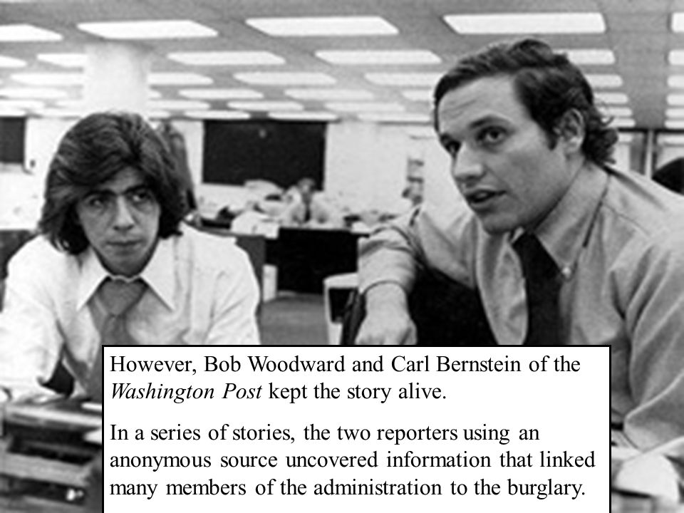 However, Bob Woodward and Carl Bernstein of the Washington Post kept the story alive. In a series of stories, the two reporters using an anonymous sou