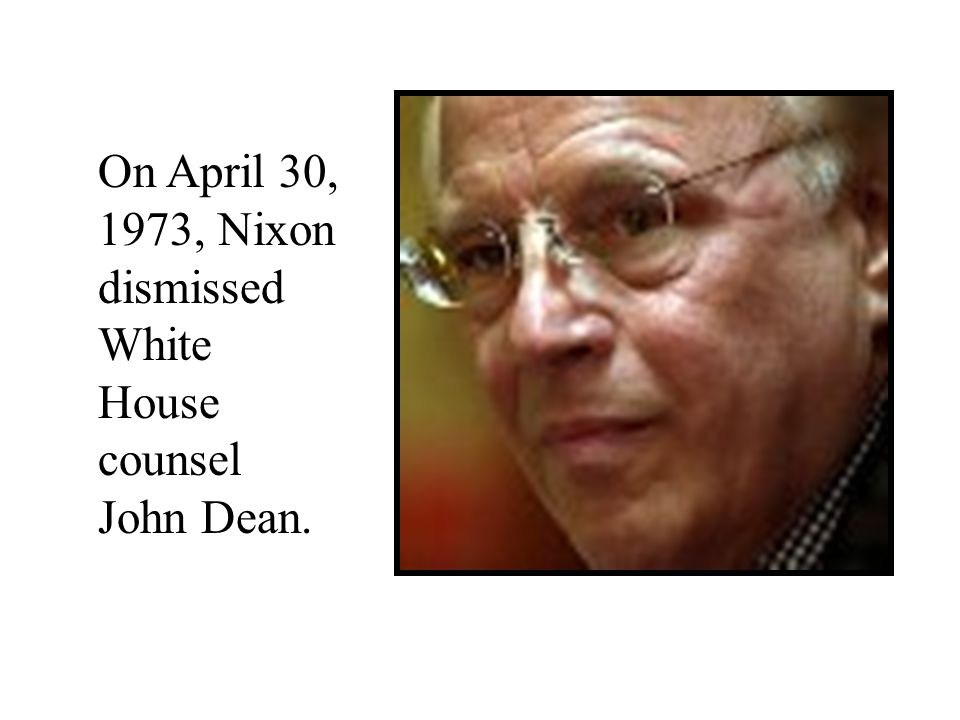 On April 30, 1973, Nixon dismissed White House counsel John Dean.