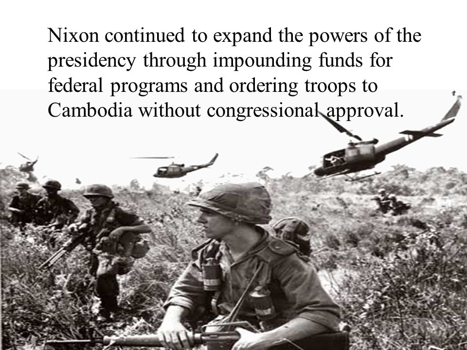 Nixon continued to expand the powers of the presidency through impounding funds for federal programs and ordering troops to Cambodia without congressi