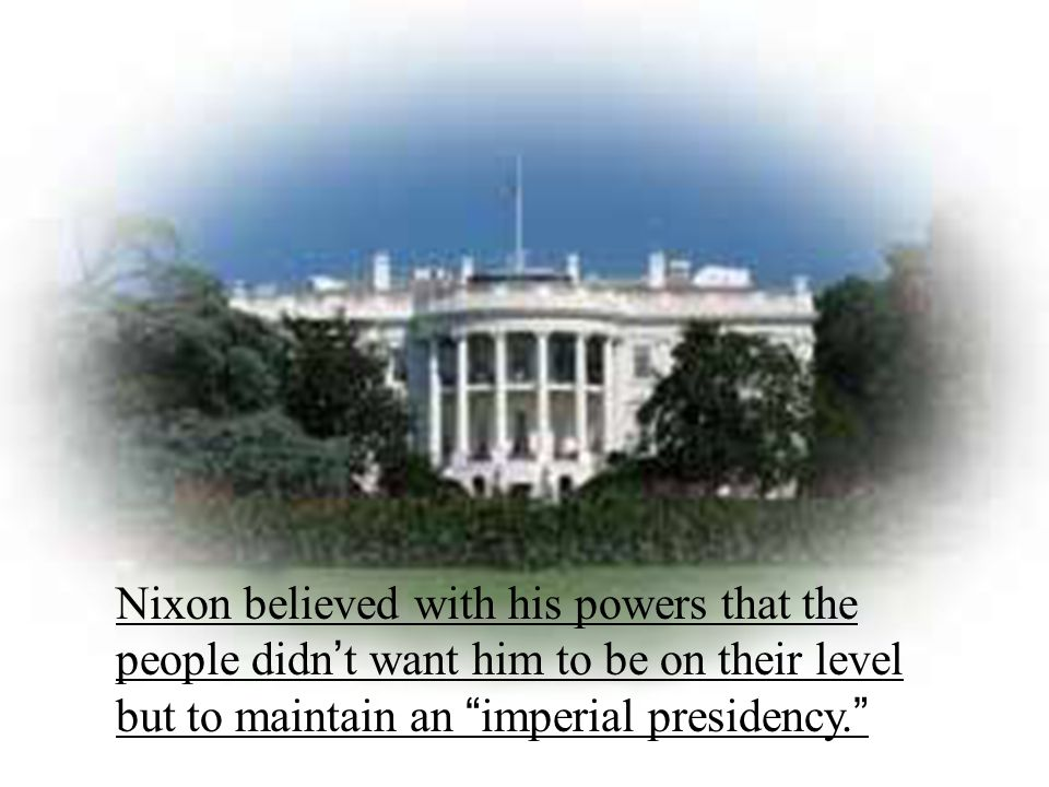 """Nixon believed with his powers that the people didn ' t want him to be on their level but to maintain an """" imperial presidency. """""""